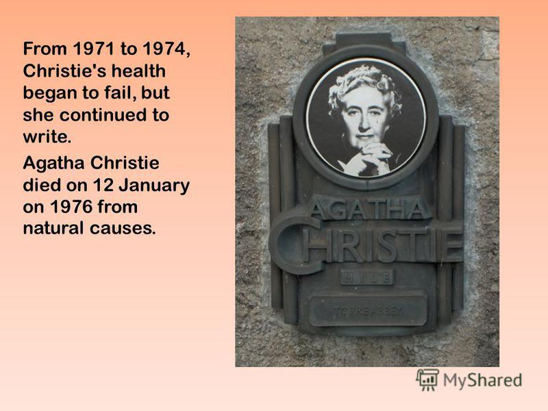 From 1971 to 1974, Christie's health began to fail, but she continued to write. Agatha Christie died on 12 January on 1976 from natural causes.