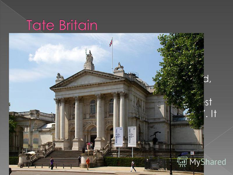 Tate Britain is an art gallery situated on Mill bank in London. It is part of the Tate network of galleries in England, with Tate Modern, Tate Liverpool and Tate St Ives. It is the oldest gallery in the network, opening in 1897. It houses a substanti