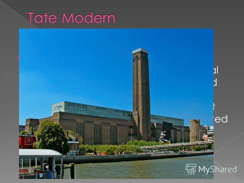 Tate Modern is a modern art gallery located in London. It is Britain's national gallery of international modern art and forms part of the Tate group (together with Tate Britain, Tate Liverpool, Tate St Ives and Tate Online).It is the most-visited mod