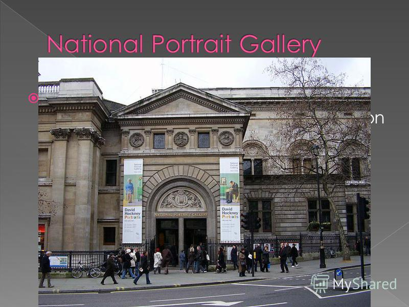 The National Portrait Gallery (NPG) is an art gallery in London housing a collection of portraits of historically important and famous British people. It was the first portrait gallery in the world when it opened in 1856.