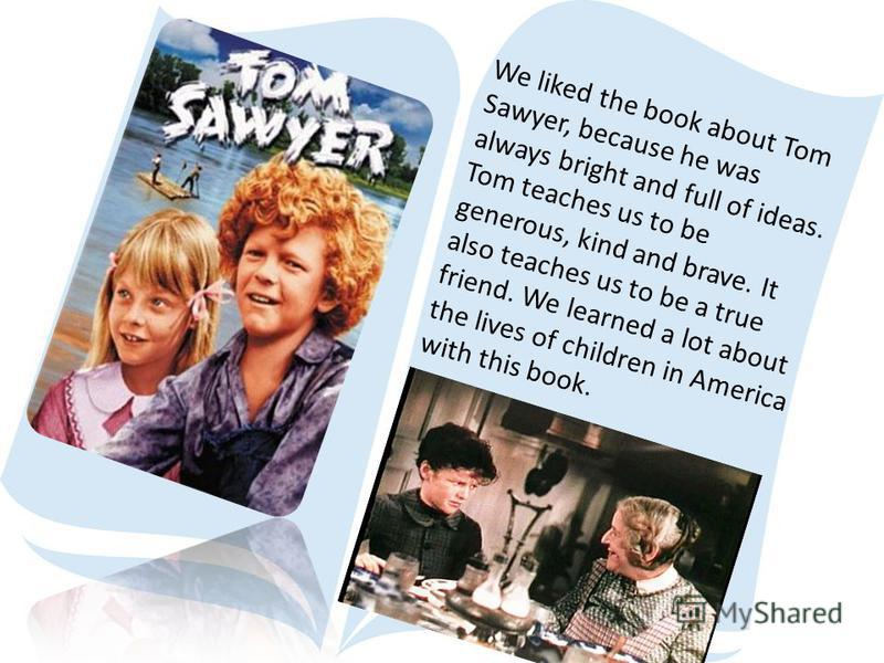 We liked the book about Tom Sawyer, because he was always bright and full of ideas. Tom teaches us to be generous, kind and brave. It also teaches us to be a true friend. We learned a lot about the lives of children in America with this book.