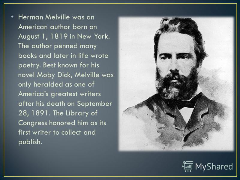 Herman Melville was an American author born on August 1, 1819 in New York. The author penned many books and later in life wrote poetry. Best known for his novel Moby Dick, Melville was only heralded as one of Americas greatest writers after his death