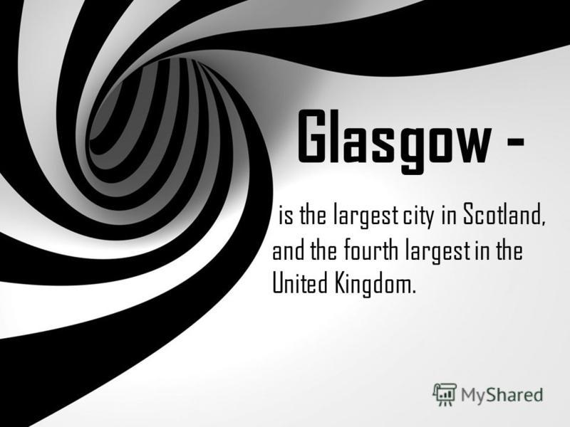 Glasgow - is the largest city in Scotland, and the fourth largest in the United Kingdom.