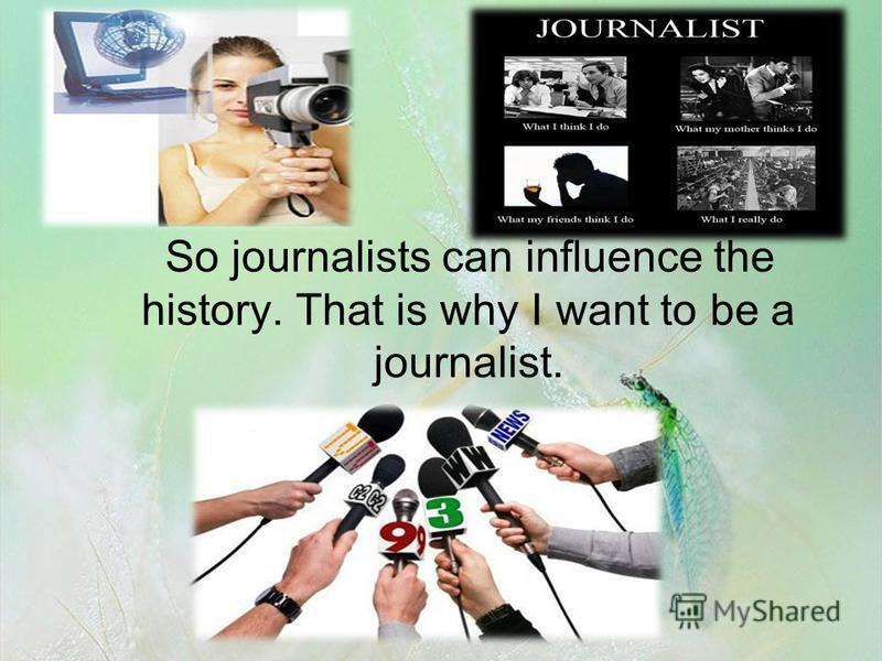 So journalists can influence the history. That is why I want to be a journalist.