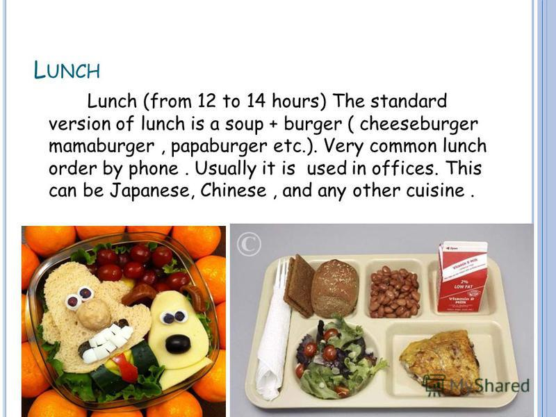 L UNCH Lunch (from 12 to 14 hours) The standard version of lunch is a soup + burger ( cheeseburger mamaburger, papaburger etc.). Very common lunch order by phone. Usually it is used in offices. This can be Japanese, Chinese, and any other cuisine.
