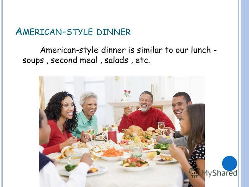 A MERICAN - STYLE DINNER American-style dinner is similar to our lunch - soups, second meal, salads, etc.