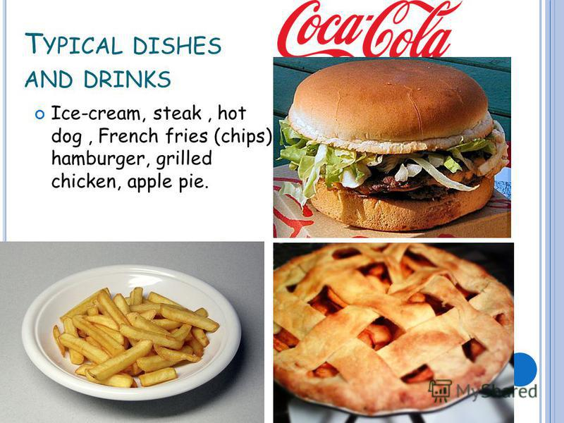 T YPICAL DISHES AND DRINKS Ice-cream, steak, hot dog, French fries (chips), hamburger, grilled chicken, apple pie.