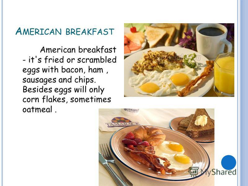 A MERICAN BREAKFAST American breakfast - it's fried or scrambled eggs with bacon, ham, sausages and chips. Besides eggs will only corn flakes, sometimes oatmeal.
