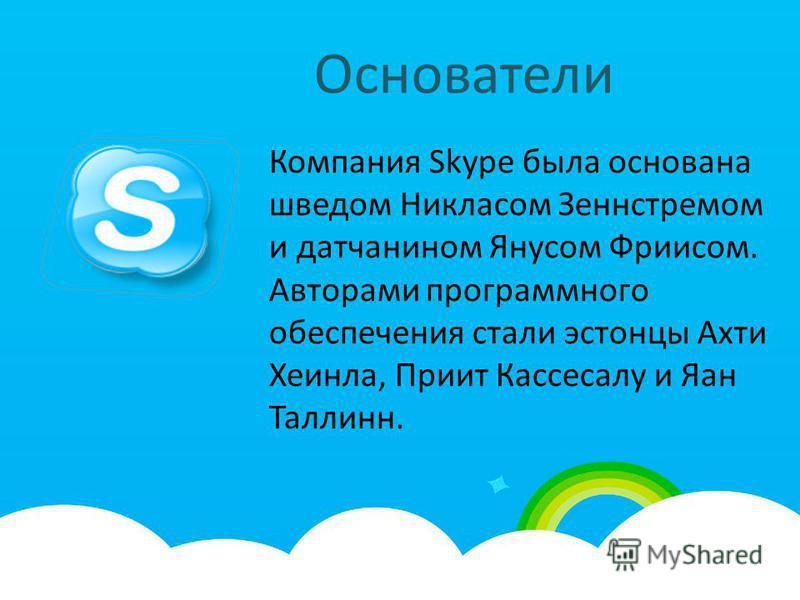 Основатели Компания Skype была основана шведом Никласом Зеннстремом и датчанином Янусом Фриисом. Авторами программного обеспечения стали эстонцы Ахти Хеинла, Приит Кассесалу и Яан Таллинн.