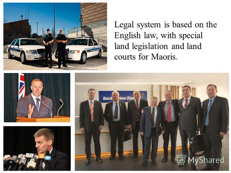 Legal system is based on the English law, with special land legislation and land courts for Maoris.