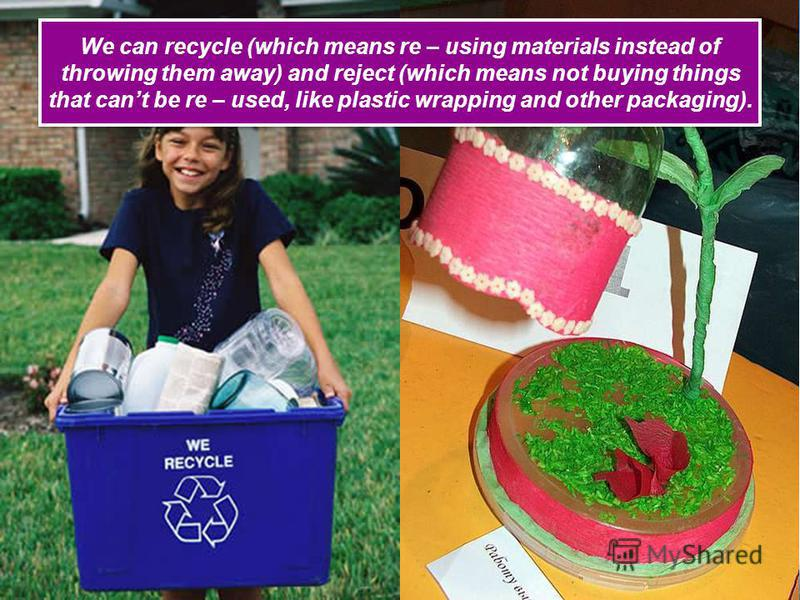 We can recycle (which means re – using materials instead of throwing them away) and reject (which means not buying things that cant be re – used, like plastic wrapping and other packaging).