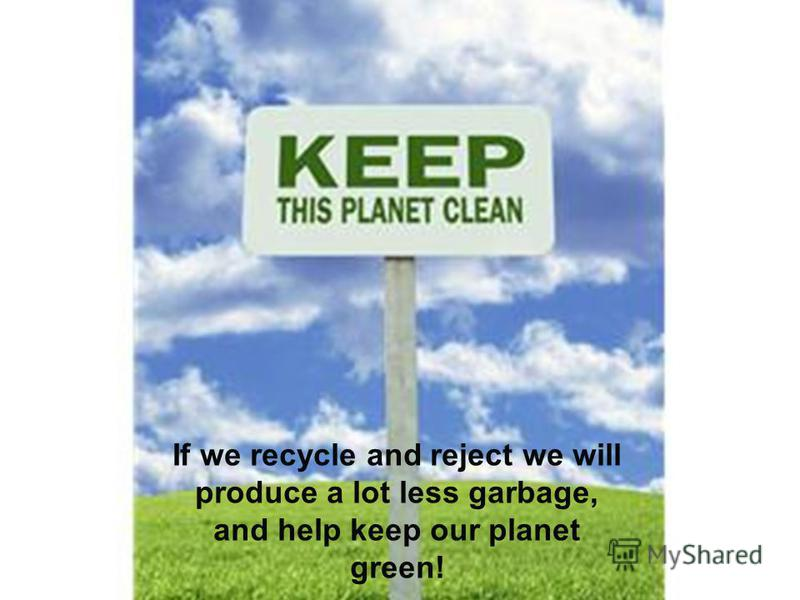 If we recycle and reject we will produce a lot less garbage, and help keep our planet green!