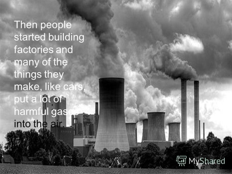 Then people started building factories and many of the things they make, like cars, put a lot of harmful gases into the air.