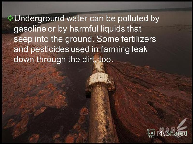 Underground water can be polluted by gasoline or by harmful liquids that seep into the ground. Some fertilizers and pesticides used in farming leak down through the dirt, too.