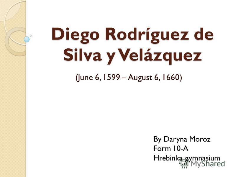 Diego Rodríguez de Silva y Velázquez (June 6, 1599 – August 6, 1660) By Daryna Moroz Form 10-A Hrebinka gymnasium