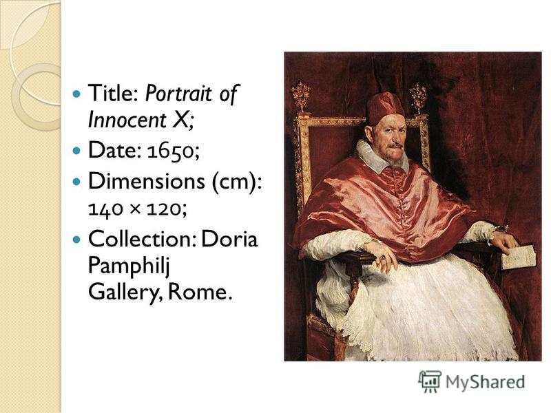 Title: Portrait of Innocent X; Date: 1650; Dimensions (cm): 140 × 120; Collection: Doria Pamphilj Gallery, Rome.