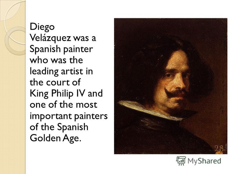 Diego Velázquez was a Spanish painter who was the leading artist in the court of King Philip IV and one of the most important painters of the Spanish Golden Age.