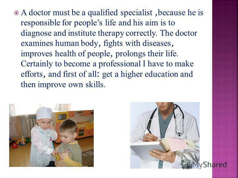 A doctor must be a qualified specialist, because he is responsible for peoples life and his aim is to diagnose and institute therapy correctly. The doctor examines human body, fights with diseases, improves health of people, prolongs their life. Cert
