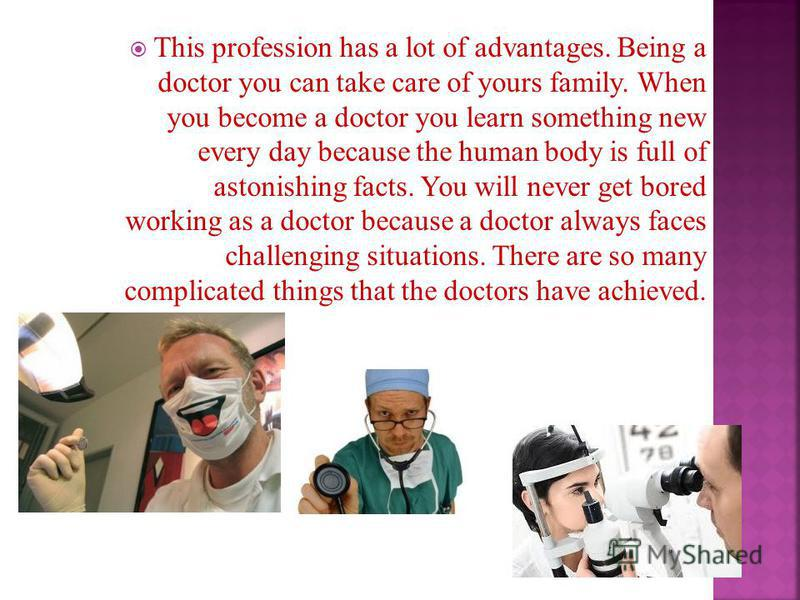 This profession has a lot of advantages. Being a doctor you can take care of yours family. When you become a doctor you learn something new every day because the human body is full of astonishing facts. You will never get bored working as a doctor be