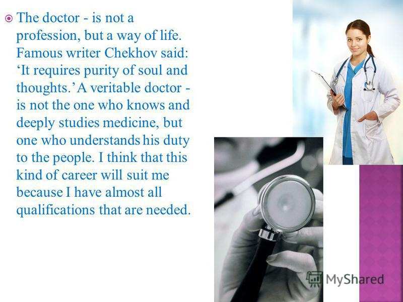 The doctor - is not a profession, but a way of life. Famous writer Chekhov said: It requires purity of soul and thoughts. A veritable doctor - is not the one who knows and deeply studies medicine, but one who understands his duty to the people. I thi