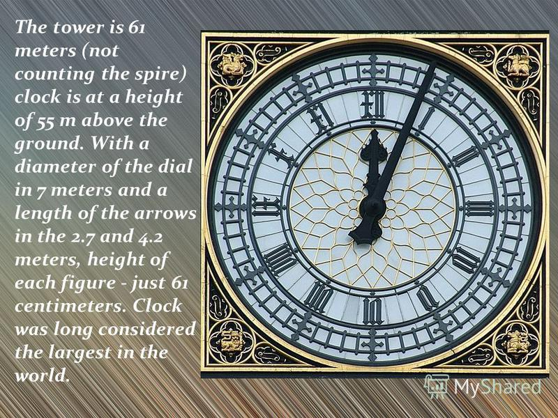 The tower is 61 meters (not counting the spire) clock is at a height of 55 m above the ground. With a diameter of the dial in 7 meters and a length of the arrows in the 2.7 and 4.2 meters, height of each figure - just 61 centimeters. Clock was long c