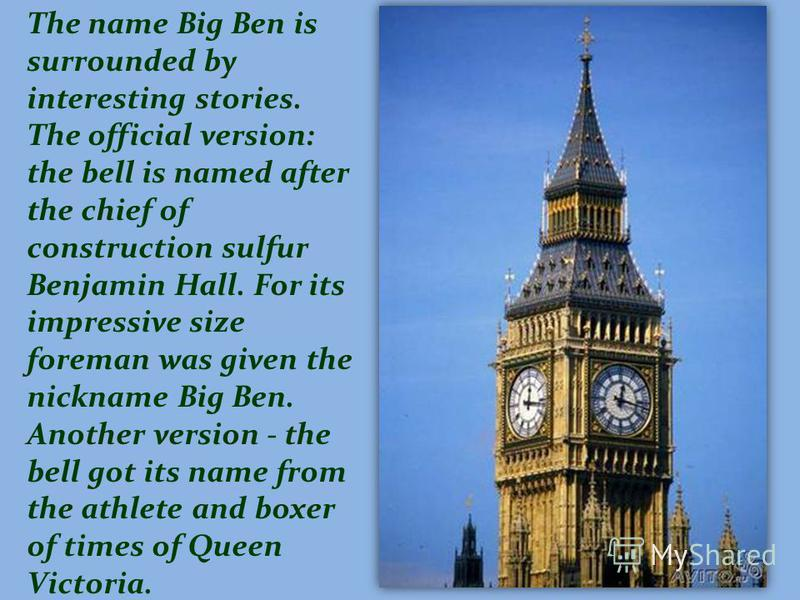 The name Big Ben is surrounded by interesting stories. The official version: the bell is named after the chief of construction sulfur Benjamin Hall. For its impressive size foreman was given the nickname Big Ben. Another version - the bell got its na