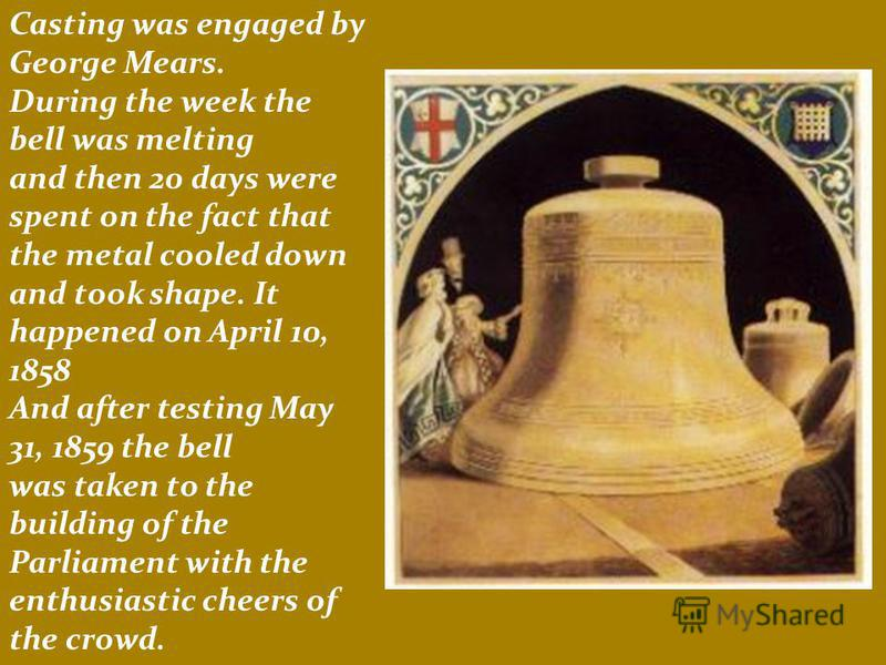 Casting was engaged by George Mears. During the week the bell was melting and then 20 days were spent on the fact that the metal cooled down and took shape. It happened on April 10, 1858 And after testing May 31, 1859 the bell was taken to the buildi