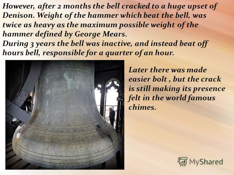 However, after 2 months the bell cracked to a huge upset of Denison. Weight of the hammer which beat the bell, was twice as heavy as the maximum possible weight of the hammer defined by George Mears. During 3 years the bell was inactive, and instead