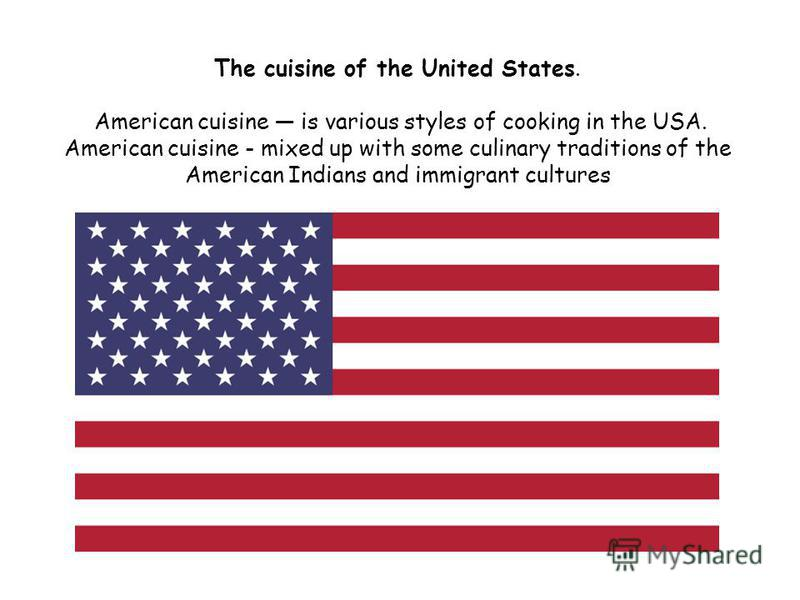 The cuisine of the United States. American cuisine is various styles of cooking in the USA. American cuisine - mixed up with some culinary traditions of the American Indians and immigrant cultures