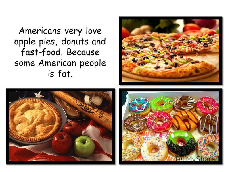 Americans very love apple-pies, donuts and fast-food. Because some American people is fat.