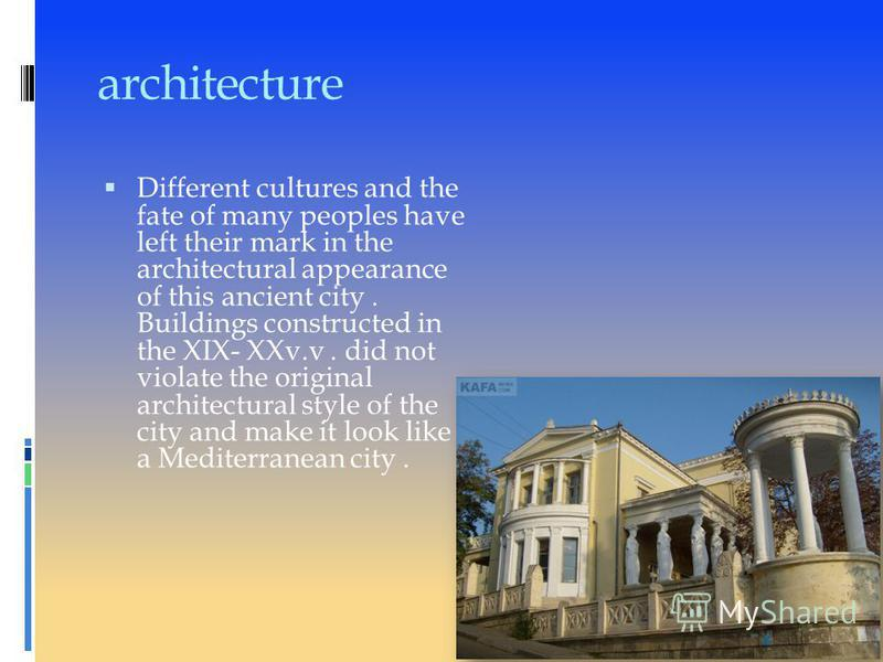 architecture Different cultures and the fate of many peoples have left their mark in the architectural appearance of this ancient city. Buildings constructed in the XIX- XXv.v. did not violate the original architectural style of the city and make it