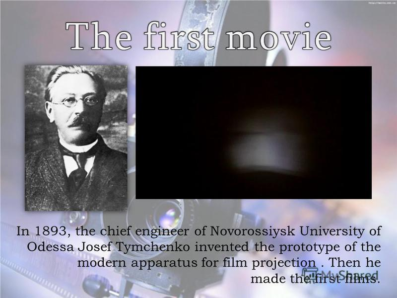 In 1893, the chief engineer of Novorossiysk University of Odessa Josef Tymchenko invented the prototype of the modern apparatus for film projection. Then he made the first films.