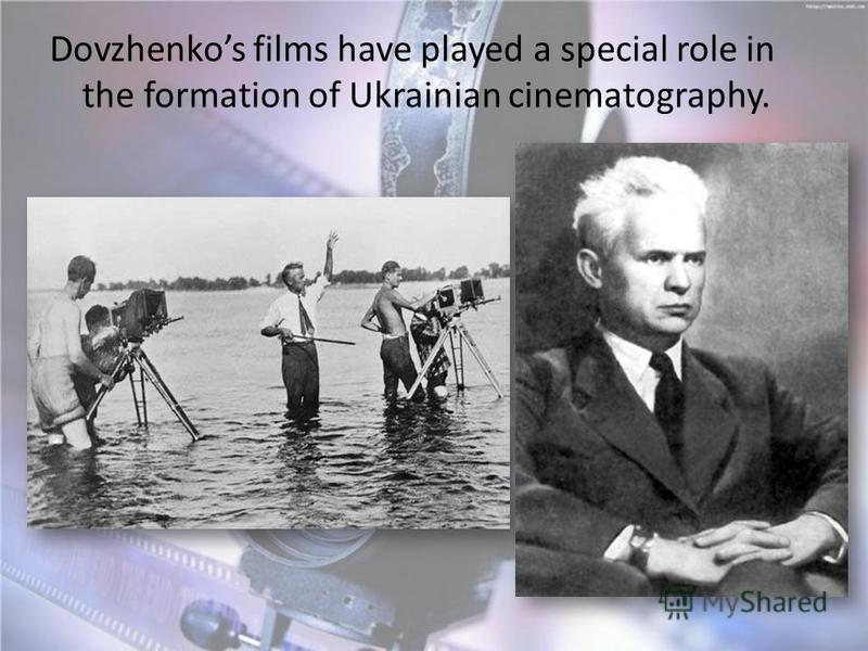 Dovzhenkos films have played a special role in the formation of Ukrainian cinematography.