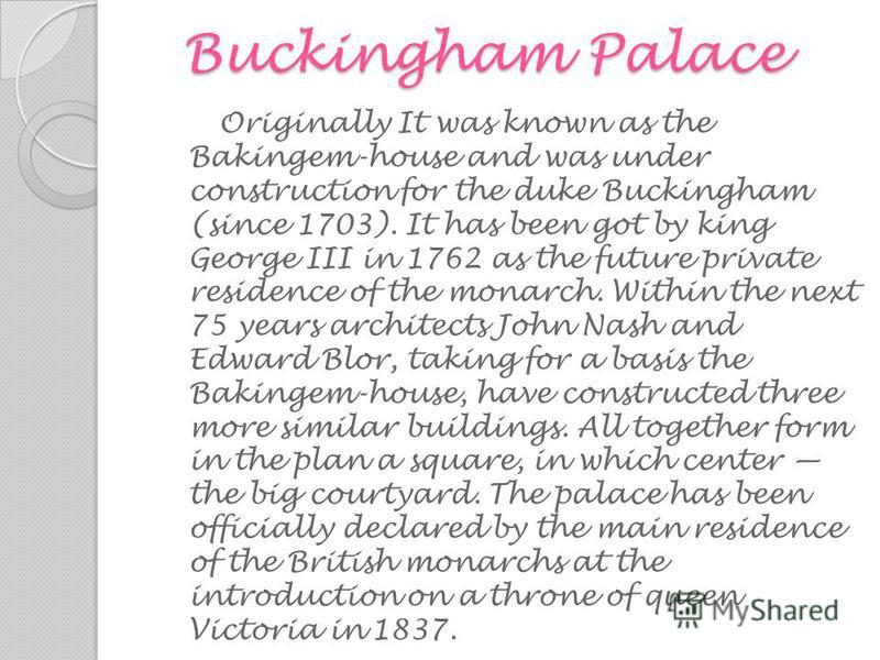 Buckingham Palace Buckingham Palace Originally It was known as the Bakingem-house and was under construction for the duke Buckingham (since 1703). It has been got by king George III in 1762 as the future private residence of the monarch. Within the n
