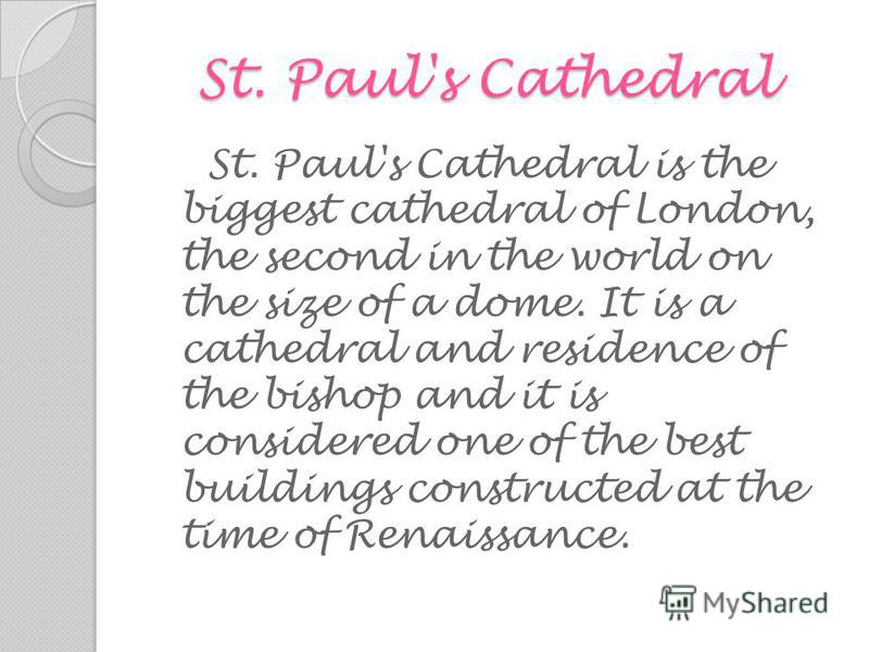 St. Paul's Cathedral St. Paul's Cathedral St. Paul's Cathedral is the biggest cathedral of London, the second in the world on the size of a dome. It is a cathedral and residence of the bishop and it is considered one of the best buildings constructed