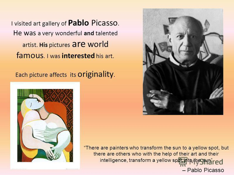 I visited art gallery of Pablo Picasso. He was a very wonderful and talented artist. His pictures are world famous. I was interested his art. Each picture affects its originality. There are painters who transform the sun to a yellow spot, but there a
