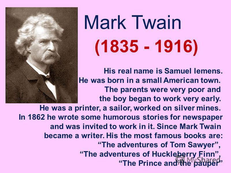 Mark Twain (1835 - 1916) His real name is Samuel lemens. He was born in a small American town. The parents were very poor and the boy began to work very early. He was a printer, a sailor, worked on silver mines. In 1862 he wrote some humorous stories