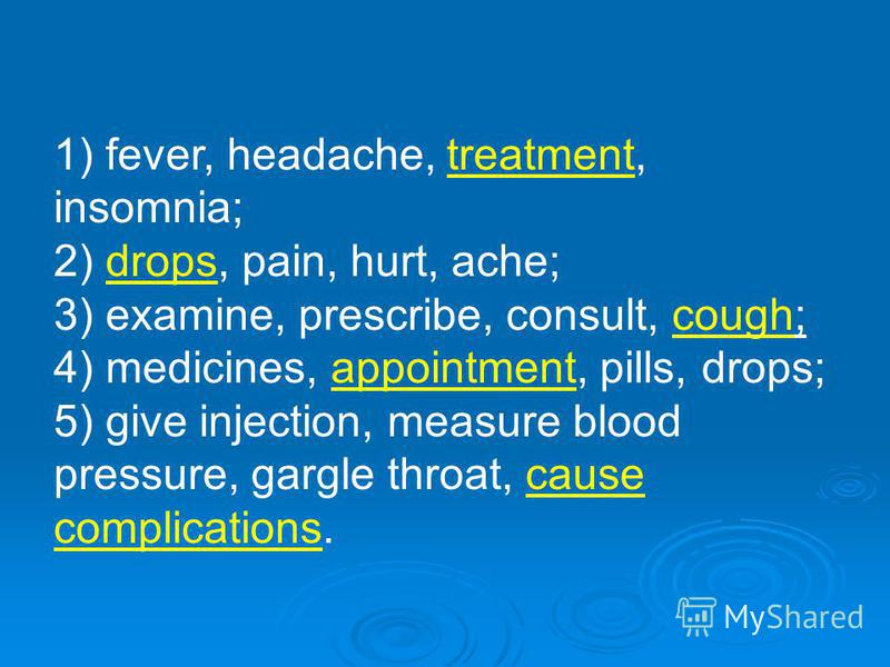 1) fever, headache, treatment, insomnia; 2) drops, pain, hurt, ache; 3) examine, prescribe, consult, cough; 4) medicines, appointment, pills, drops; 5) give injection, measure blood pressure, gargle throat, cause complications.