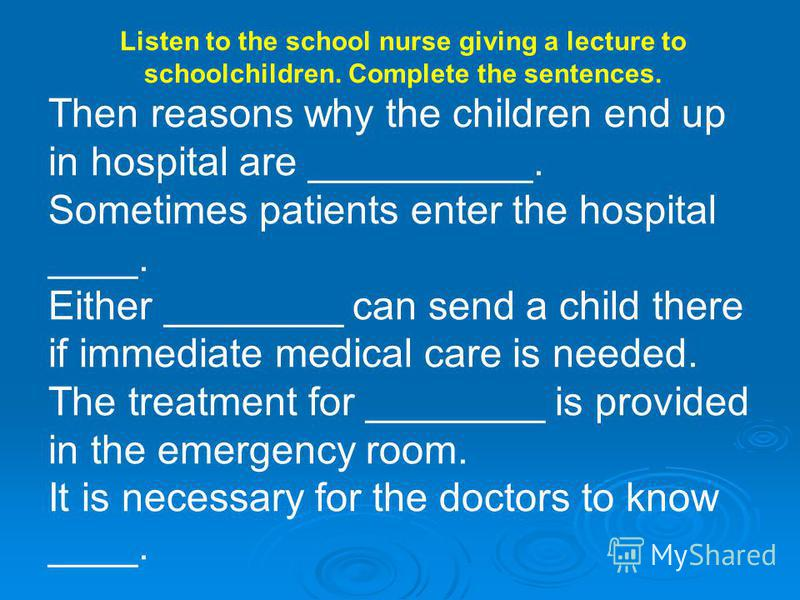 Listen to the school nurse giving a lecture to schoolchildren. Complete the sentences. Then reasons why the children end up in hospital are __________. Sometimes patients enter the hospital ____. Either ________ can send a child there if immediate me
