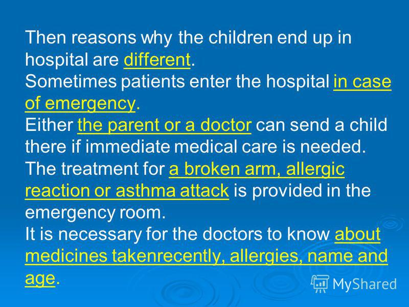 Then reasons why the children end up in hospital are different. Sometimes patients enter the hospital in case of emergency. Either the parent or a doctor can send a child there if immediate medical care is needed. The treatment for a broken arm, alle