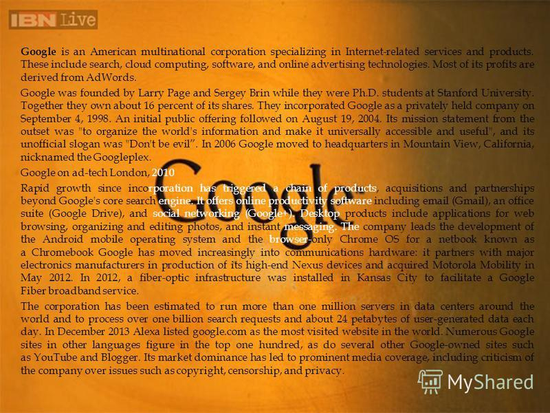 Google is an American multinational corporation specializing in Internet-related services and products. These include search, cloud computing, software, and online advertising technologies. Most of its profits are derived from AdWords. Google was fou