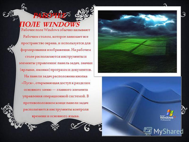 РАБОЧЕЕ ПОЛЕ WINDOWS Рабочее поле Windows обычно называют Рабочим столом, которое занимает все пространство экрана, и используется для формирования изображения. На рабочем столе располагаются инструменты и элементы управления : панель задач, значки (