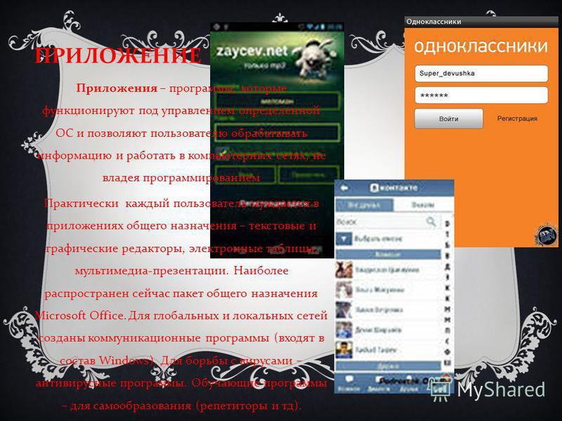 ПРИЛОЖЕНИЕ Приложения – программы, которые функционируют под управлением определенной ОС и позволяют пользователю обрабатывать информацию и работать в компьютерных сетях, не владея программированием Практически каждый пользователь нуждается в приложе
