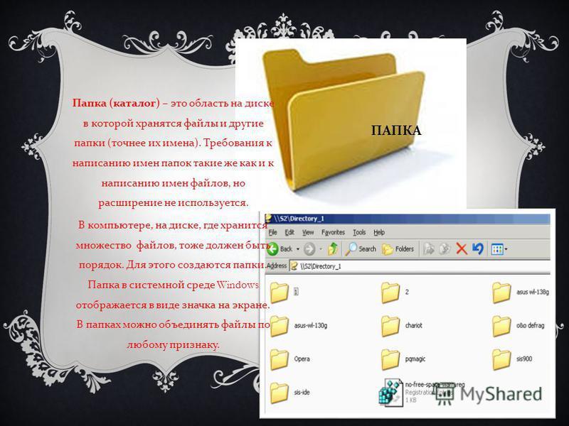 ПАПКА Папка ( каталог ) – это область на диске в которой хранятся файлы и другие папки ( точнее их имена ). Требования к написанию имен папок такие же как и к написанию имен файлов, но расширение не используется. В компьютере, на диске, где хранится