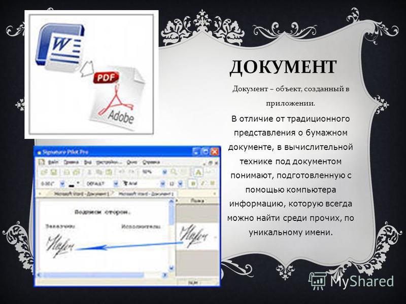 ДОКУМЕНТ Документ – объект, созданный в приложении. В отличие от традиционного представления о бумажном документе, в вычислительной технике под документом понимают, подготовленную с помощью компьютера информацию, которую всегда можно найти среди проч