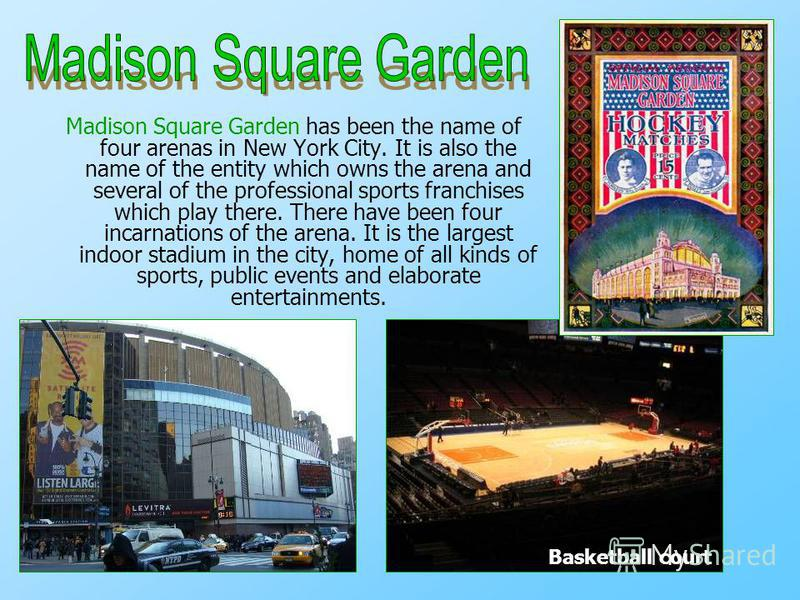 Madison Square Garden has been the name of four arenas in New York City. It is also the name of the entity which owns the arena and several of the professional sports franchises which play there. There have been four incarnations of the arena. It is