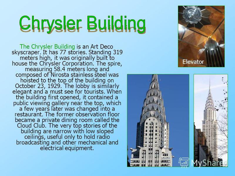 The Chrysler Building is an Art Deco skyscraper. It has 77 stories. Standing 319 meters high, it was originally built to house the Chrysler Corporation. The spire, measuring 58.4 meters long and composed of Nirosta stainless steel was hoisted to the