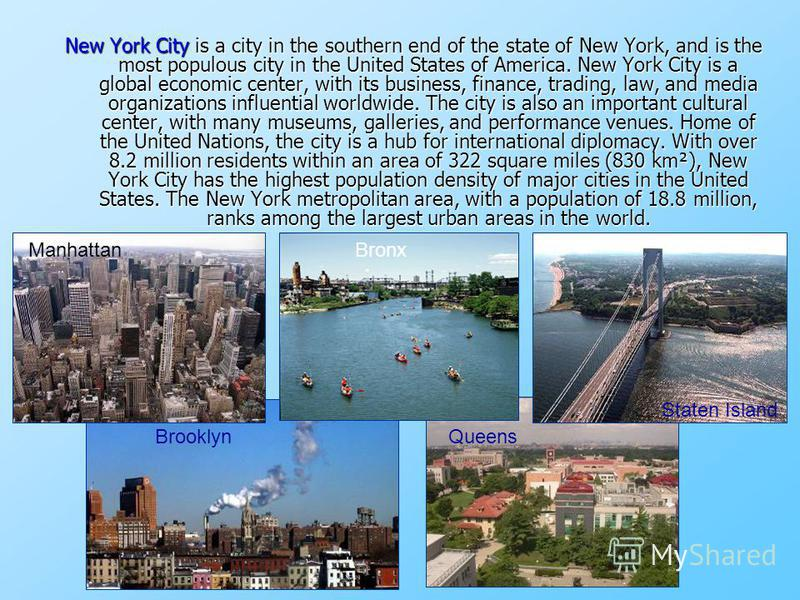 New York City is a city in the southern end of the state of New York, and is the most populous city in the United States of America. New York City is a global economic center, with its business, finance, trading, law, and media organizations influent