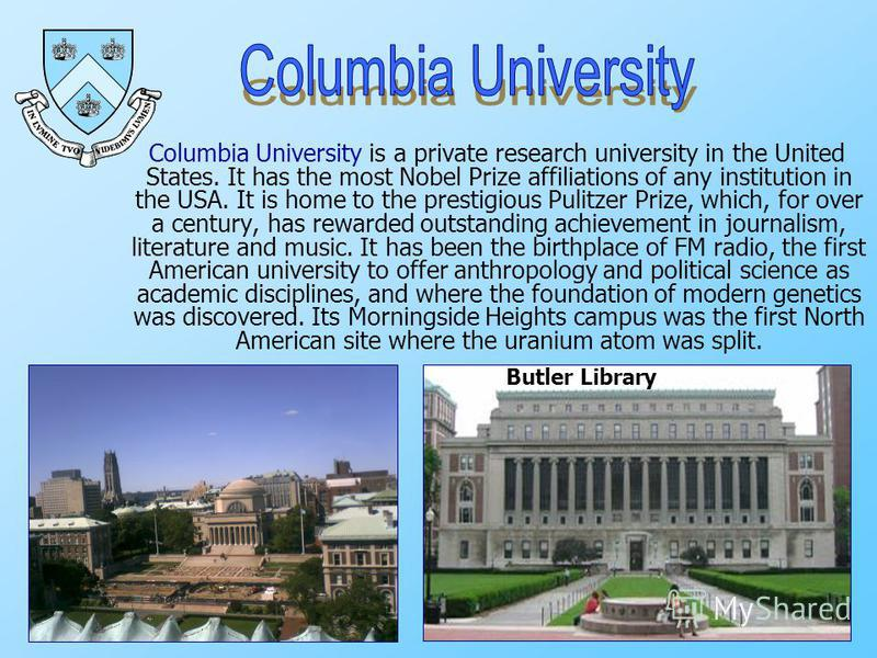 Columbia University is a private research university in the United States. It has the most Nobel Prize affiliations of any institution in the USA. It is home to the prestigious Pulitzer Prize, which, for over a century, has rewarded outstanding achie