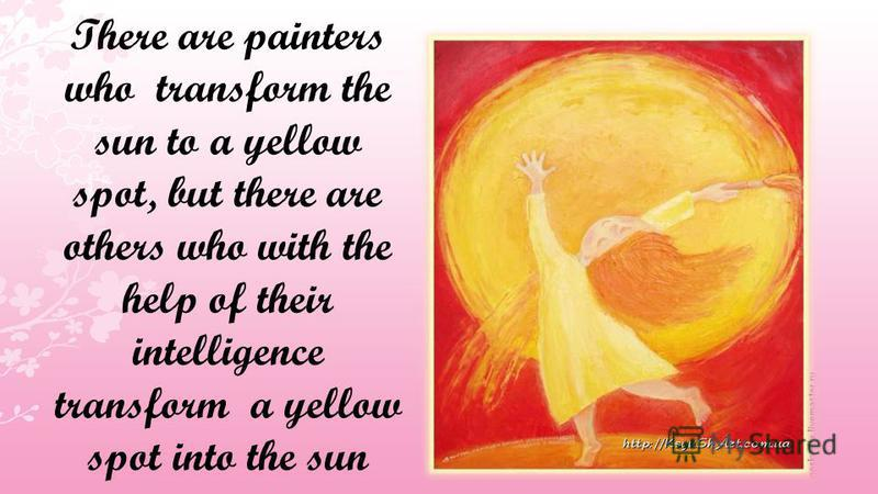 There are painters who transform the sun to a yellow spot, but there are others who with the help of their intelligence transform a yellow spot into the sun